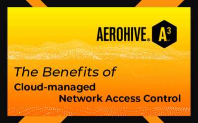 The benefits of cloud-managed Network Access Control
